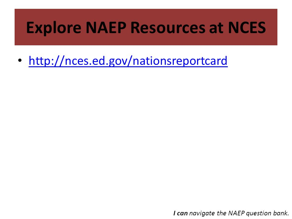 Explore NAEP Resources at NCES http://nces.ed.gov/nationsreportcard I can navigate the NAEP question bank.