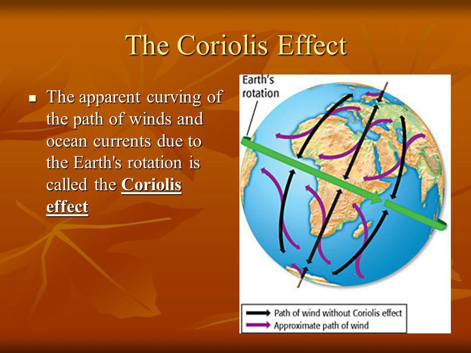 The Coriolis Effect The apparent curving of the path of winds and ocean currents due to the Earth's rotation is called the Coriolis effect The apparen