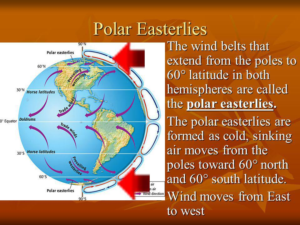 Polar Easterlies The wind belts that extend from the poles to 60° latitude in both hemispheres are called the polar easterlies. The wind belts that ex