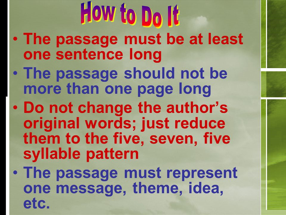 The passage must be at least one sentence long The passage should not be more than one page long Do not change the author's original words; just reduce them to the five, seven, five syllable pattern The passage must represent one message, theme, idea, etc.