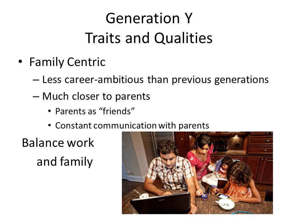 Generation Y Traits and Qualities Family Centric – Less career-ambitious than previous generations – Much closer to parents Parents as friends Constant communication with parents Balance work and family
