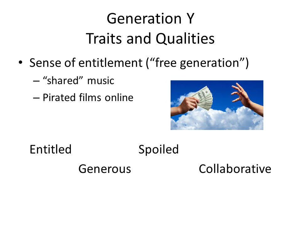 Generation Y Traits and Qualities Sense of entitlement ( free generation ) – shared music – Pirated films online Entitled Spoiled GenerousCollaborative