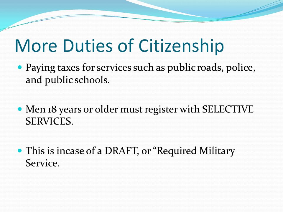 More Duties of Citizenship Paying taxes for services such as public roads, police, and public schools. Men 18 years or older must register with SELECT