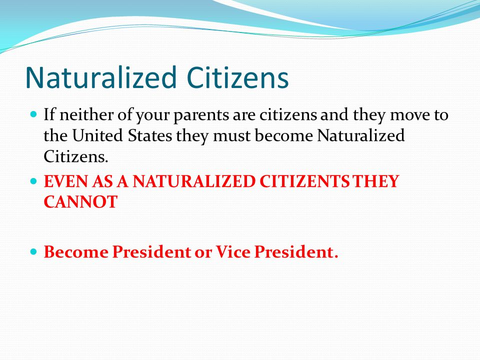 Naturalized Citizens If neither of your parents are citizens and they move to the United States they must become Naturalized Citizens. EVEN AS A NATUR