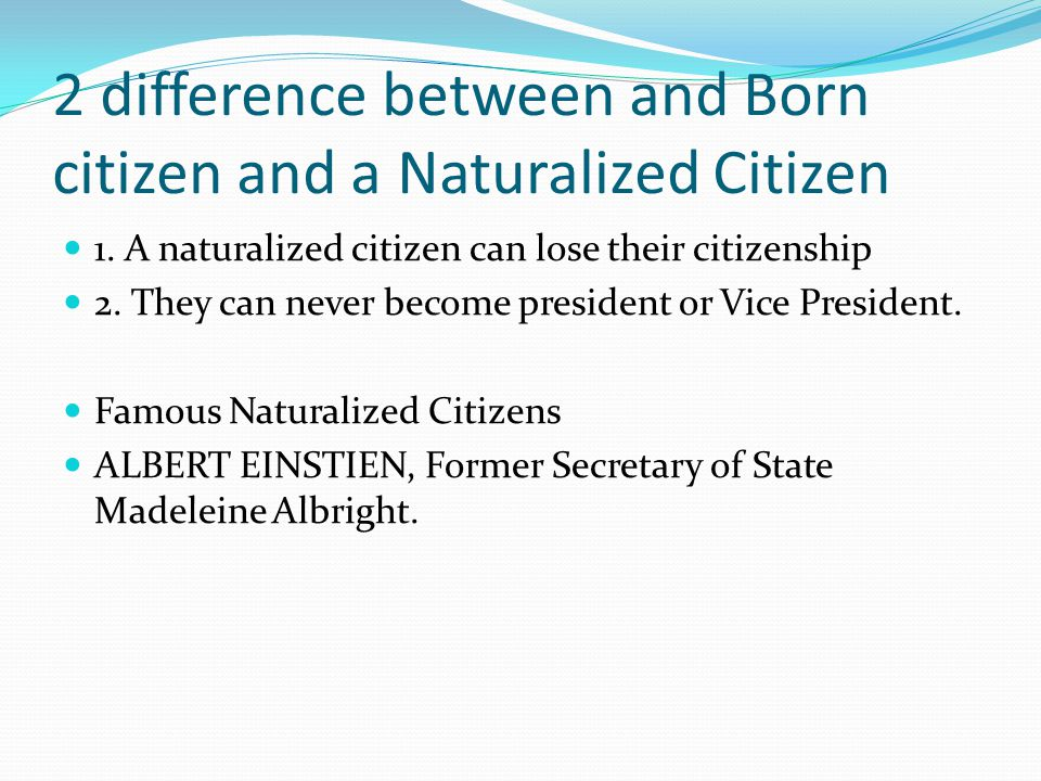 2 difference between and Born citizen and a Naturalized Citizen 1. A naturalized citizen can lose their citizenship 2. They can never become president