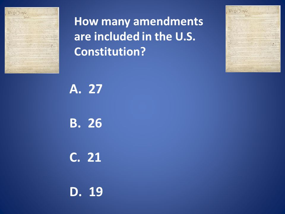 How many amendments are included in the U.S. Constitution? A. 27 B. 26 C. 21 D. 19