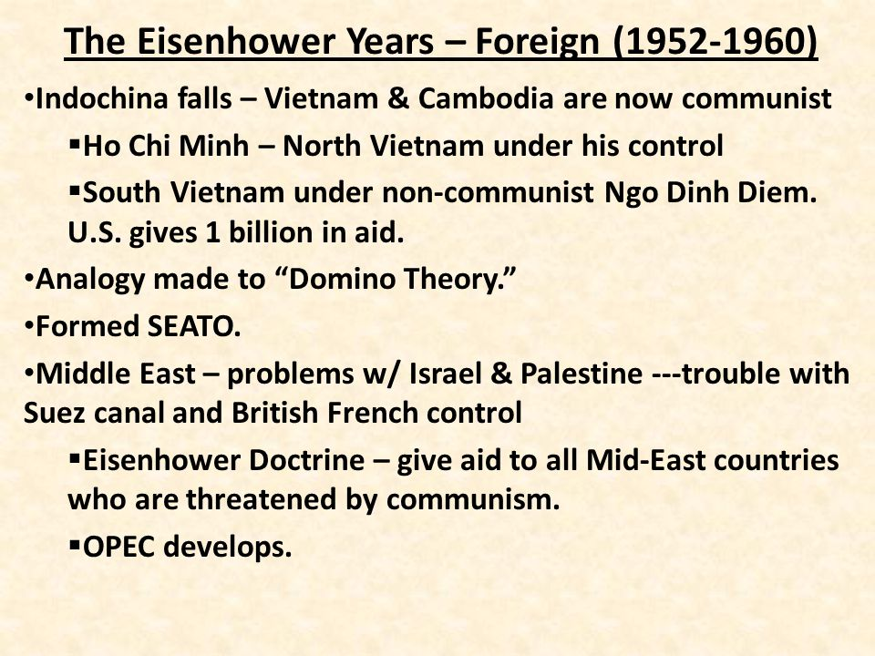The Eisenhower Years – Foreign (1952-1960) Indochina falls – Vietnam & Cambodia are now communist  Ho Chi Minh – North Vietnam under his control  South Vietnam under non-communist Ngo Dinh Diem.