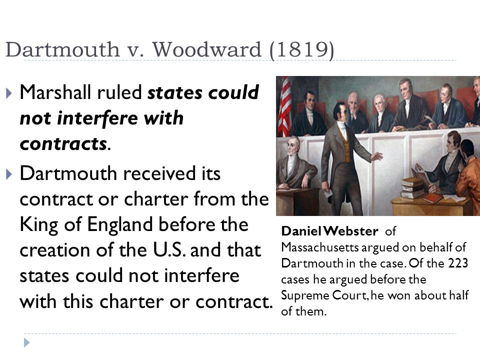 Dartmouth v. Woodward (1819)  Marshall ruled states could not interfere with contracts.  Dartmouth received its contract or charter from the King of