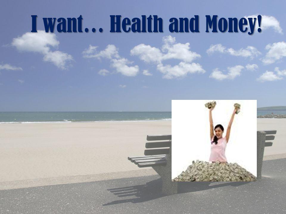 I want… Health and Money!