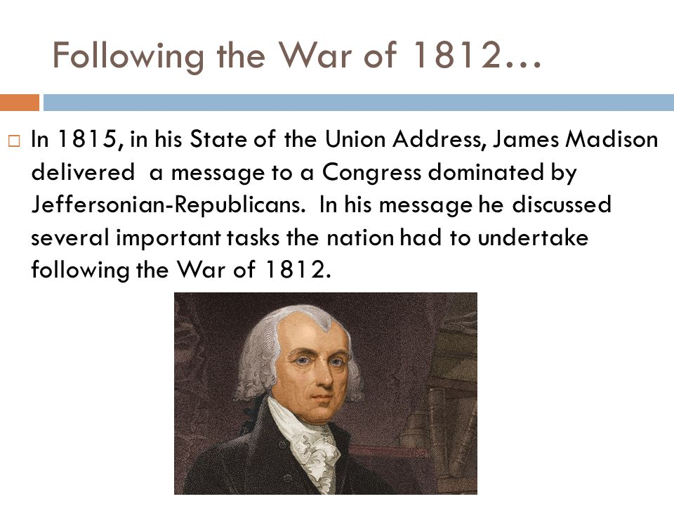 Following the War of 1812…  In 1815, in his State of the Union Address, James Madison delivered a message to a Congress dominated by Jeffersonian-Republicans.