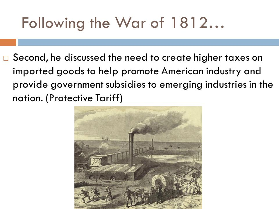 Following the War of 1812…  Second, he discussed the need to create higher taxes on imported goods to help promote American industry and provide government subsidies to emerging industries in the nation.