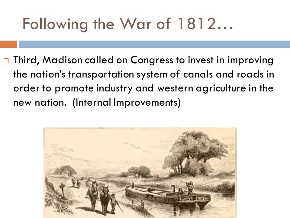 Following the War of 1812…  Third, Madison called on Congress to invest in improving the nation's transportation system of canals and roads in order to promote industry and western agriculture in the new nation.