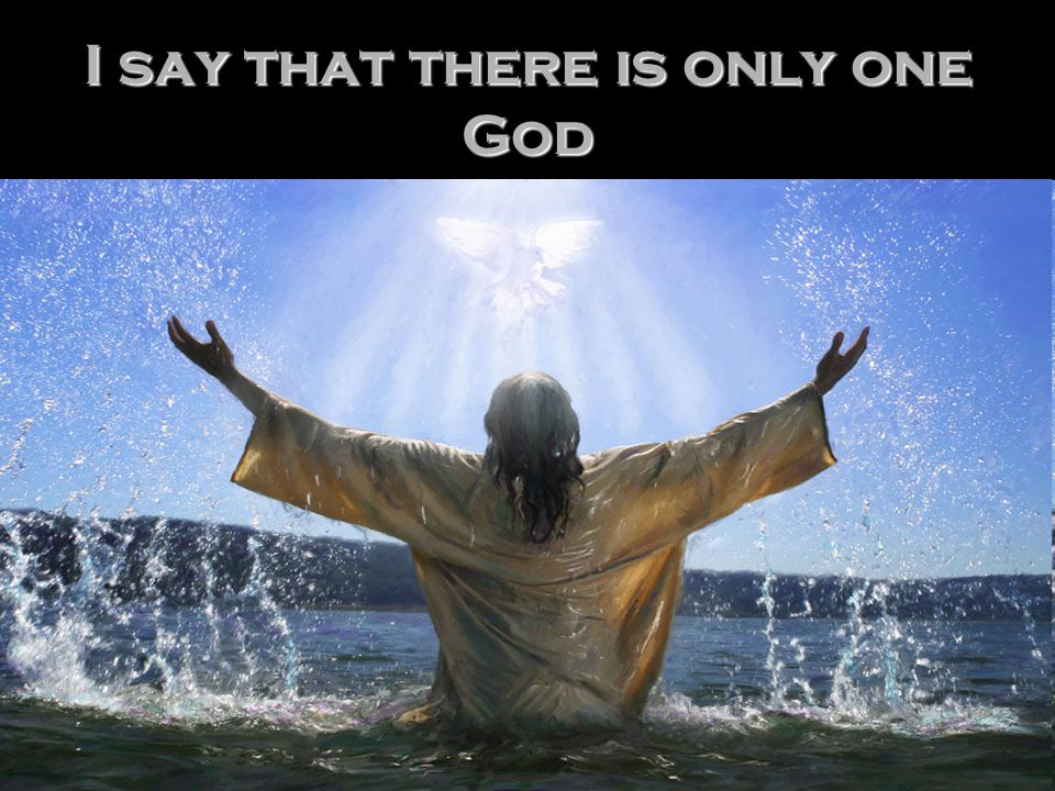 I say that there is only one God