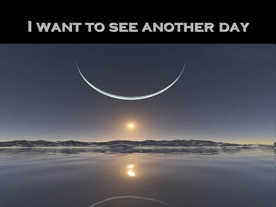 I want to see another day