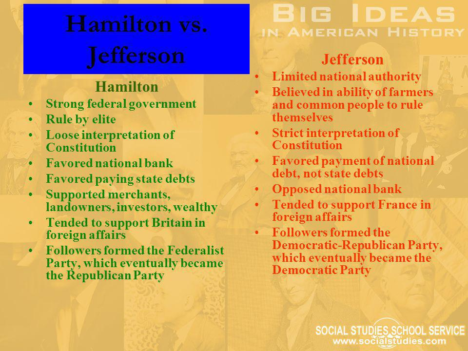 Hamilton vs. Jefferson Hamilton Strong federal government Rule by elite Loose interpretation of Constitution Favored national bank Favored paying stat