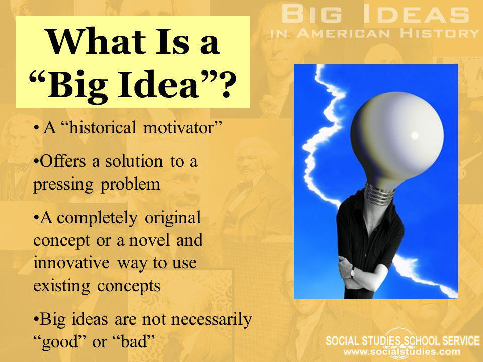 """What Is a """"Big Idea""""? A """"historical motivator"""" Offers a solution to a pressing problem A completely original concept or a novel and innovative way to"""