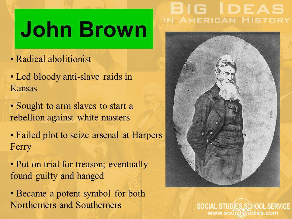 Radical abolitionist Led bloody anti-slave raids in Kansas Sought to arm slaves to start a rebellion against white masters Failed plot to seize arsena
