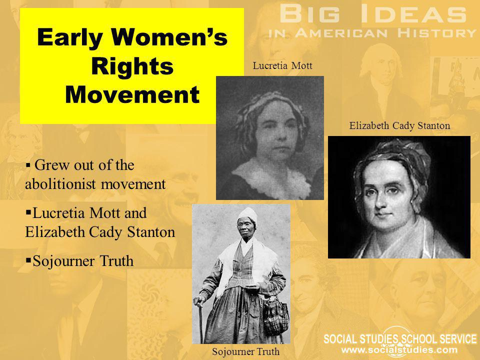   Grew out of the abolitionist movement   Lucretia Mott and Elizabeth Cady Stanton   Sojourner Truth Early Women's Rights Movement Lucretia Mott