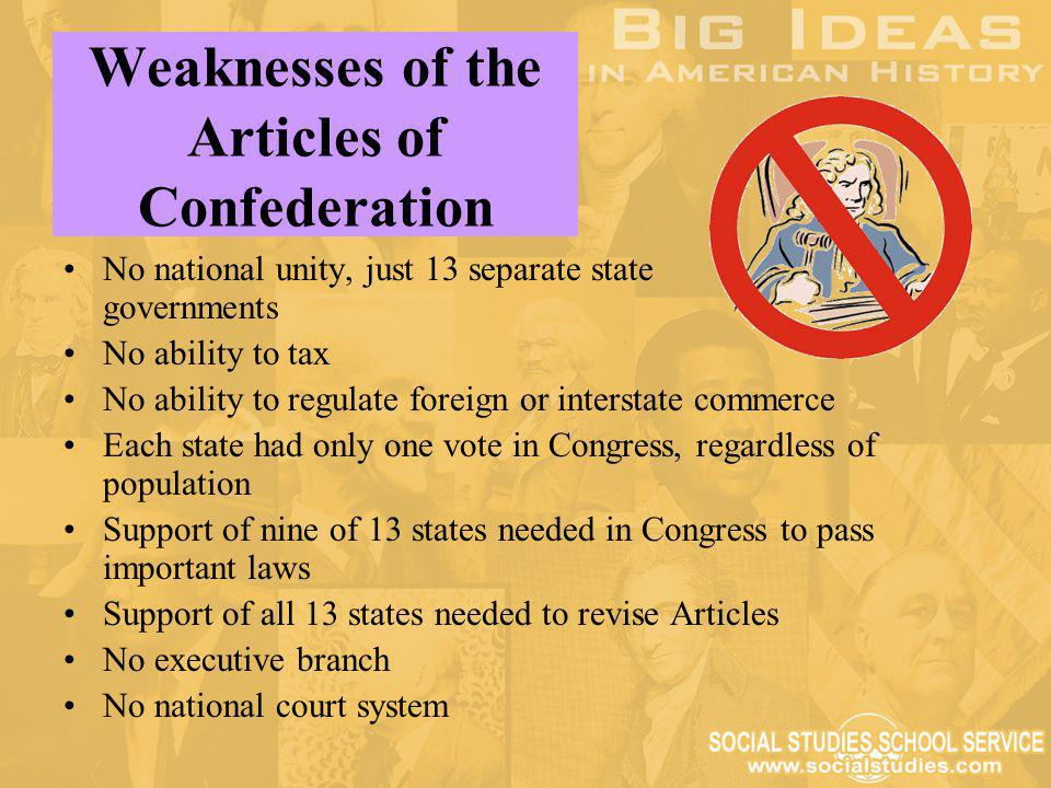 Weaknesses of the Articles of Confederation No national unity, just 13 separate state governments No ability to tax No ability to regulate foreign or