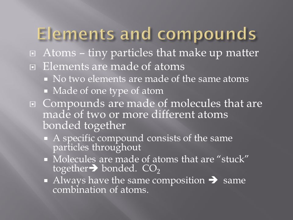  Atoms – tiny particles that make up matter  Elements are made of atoms  No two elements are made of the same atoms  Made of one type of atom  Co