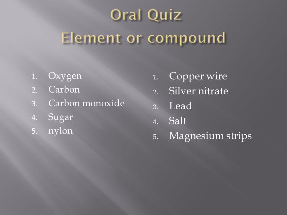 1. Oxygen 2. Carbon 3. Carbon monoxide 4. Sugar 5. nylon 1. Copper wire 2. Silver nitrate 3. Lead 4. Salt 5. Magnesium strips