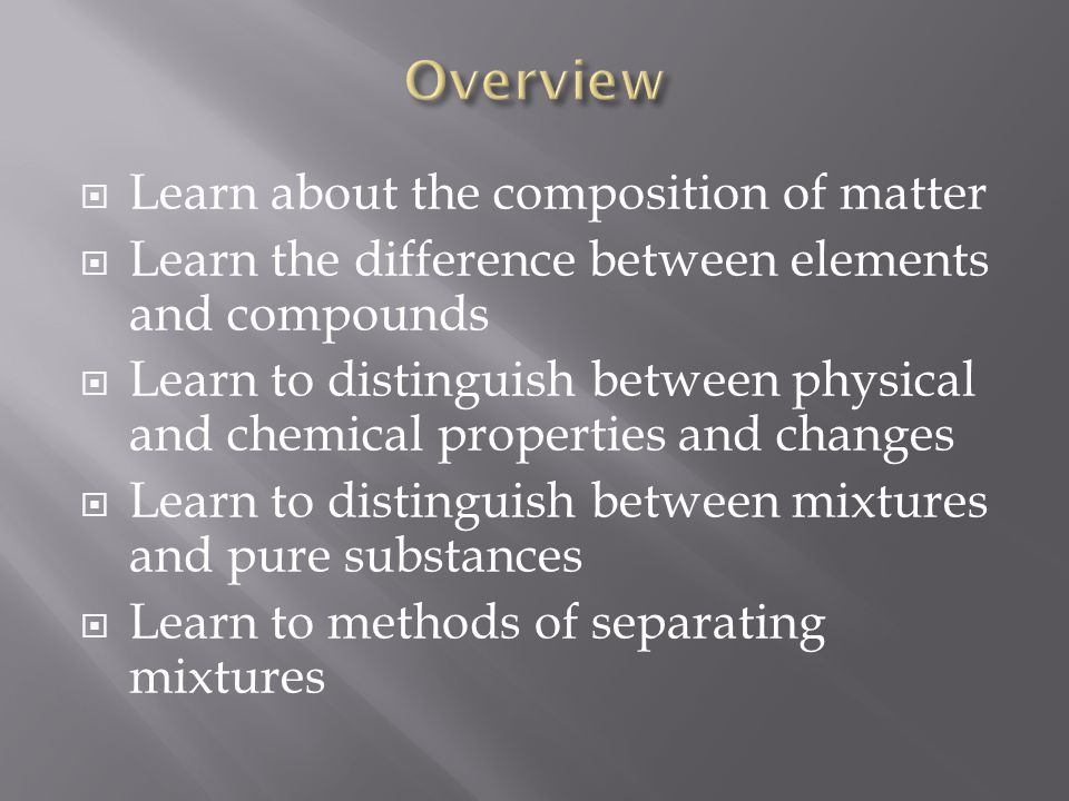  Learn about the composition of matter  Learn the difference between elements and compounds  Learn to distinguish between physical and chemical pro