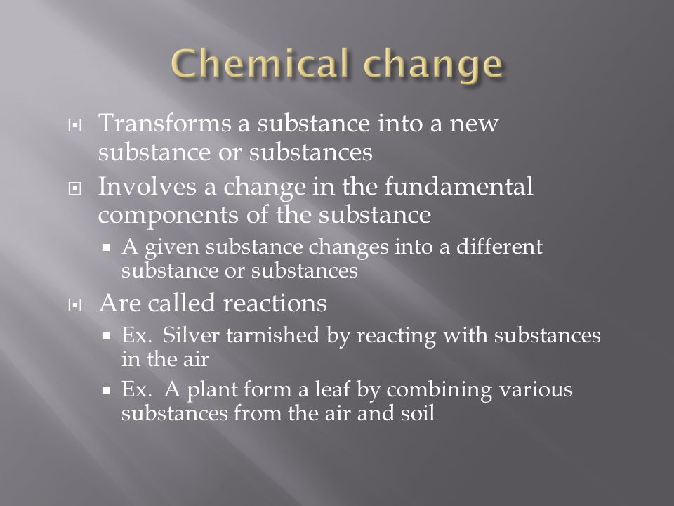  Transforms a substance into a new substance or substances  Involves a change in the fundamental components of the substance  A given substance cha