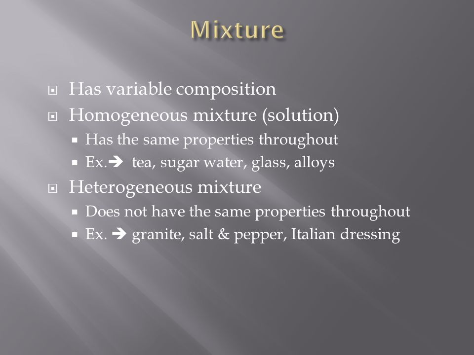  Has variable composition  Homogeneous mixture (solution)  Has the same properties throughout  Ex.  tea, sugar water, glass, alloys  Heterogeneo