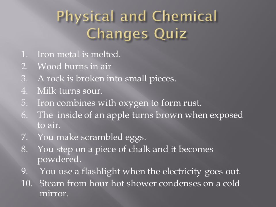 1.Iron metal is melted. 2.Wood burns in air 3.A rock is broken into small pieces. 4.Milk turns sour. 5.Iron combines with oxygen to form rust. 6.The i