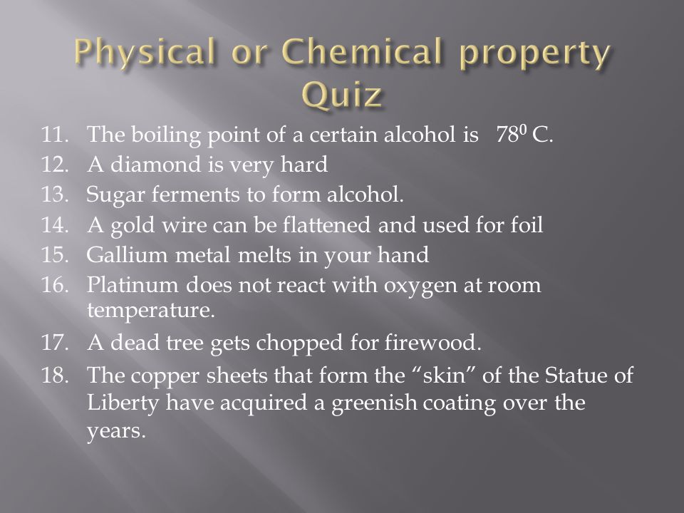 11.The boiling point of a certain alcohol is 78 0 C. 12.A diamond is very hard 13.Sugar ferments to form alcohol. 14.A gold wire can be flattened and
