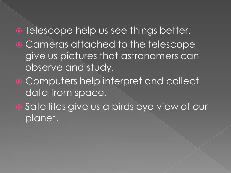  Telescope help us see things better.