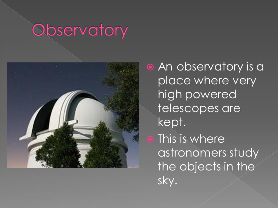  An observatory is a place where very high powered telescopes are kept.