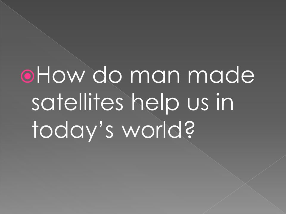  How do man made satellites help us in today's world