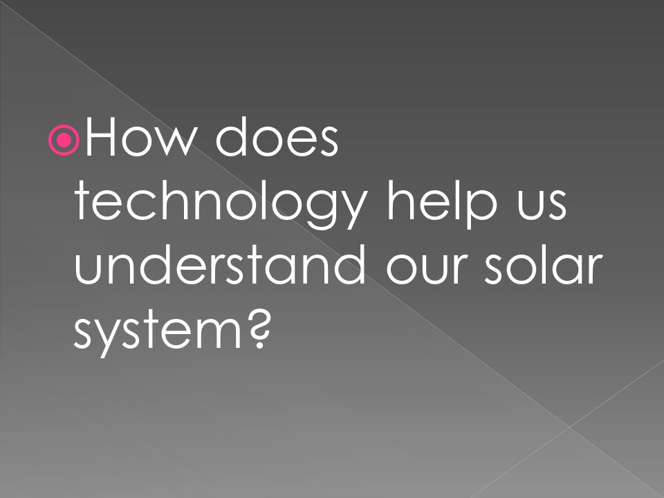  How does technology help us understand our solar system