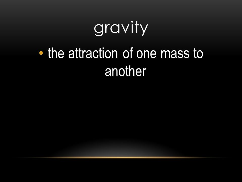 gravity the attraction of one mass to another