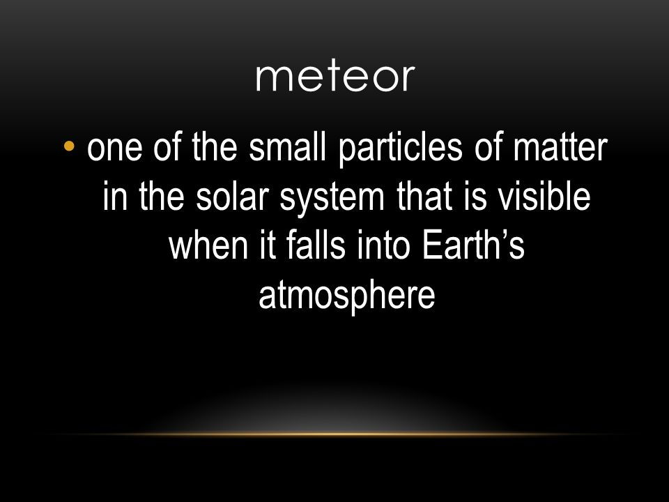 meteor one of the small particles of matter in the solar system that is visible when it falls into Earth's atmosphere