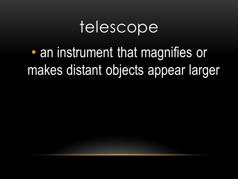 telescope an instrument that magnifies or makes distant objects appear larger