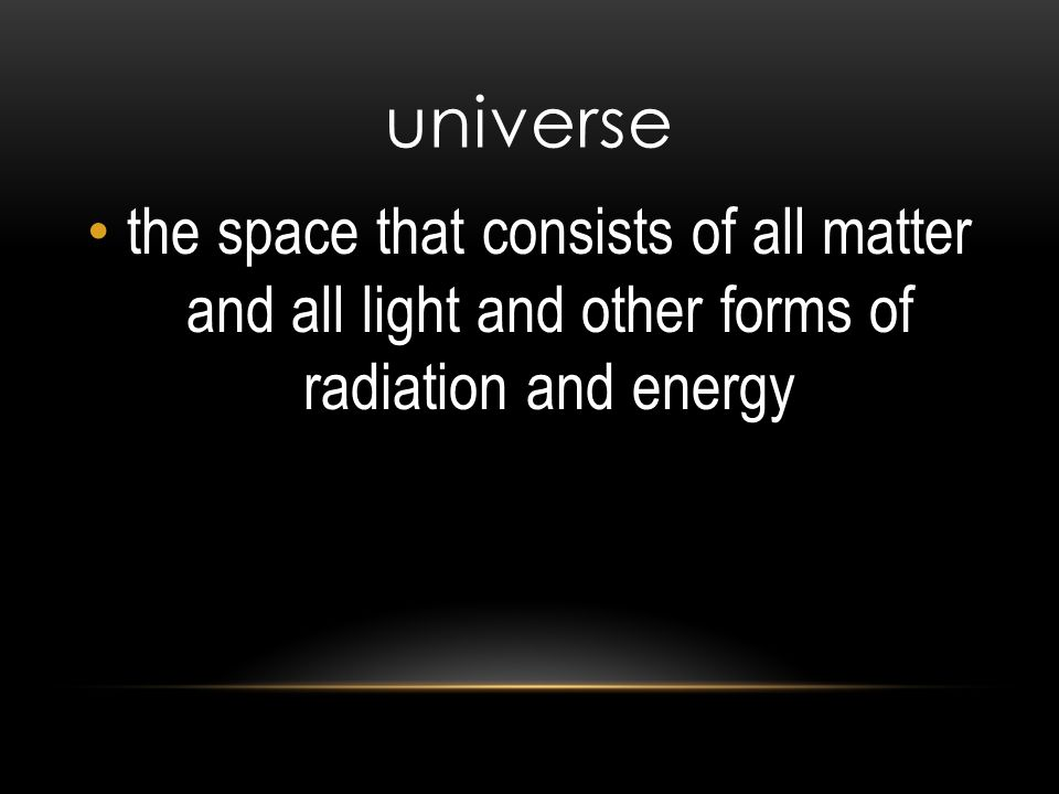 universe the space that consists of all matter and all light and other forms of radiation and energy