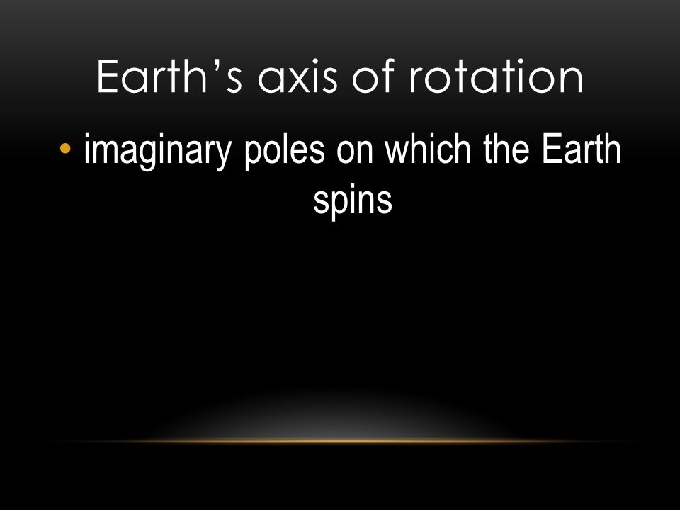 Earth's axis of rotation imaginary poles on which the Earth spins