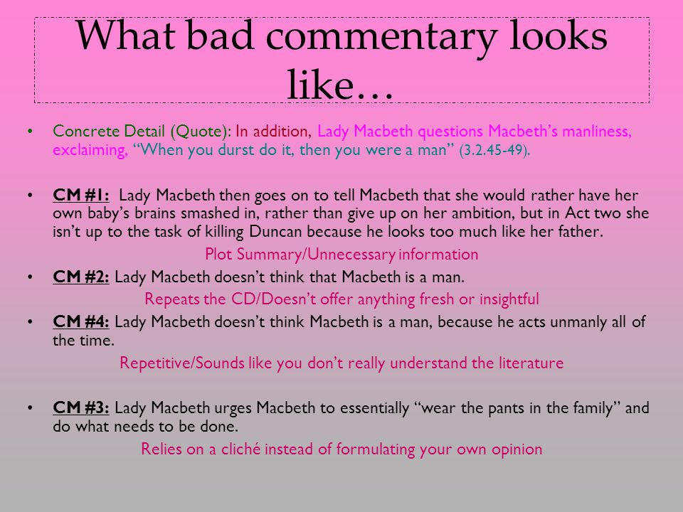 What bad commentary looks like… Concrete Detail (Quote): In addition, Lady Macbeth questions Macbeth's manliness, exclaiming, When you durst do it, then you were a man (3.2.45-49).