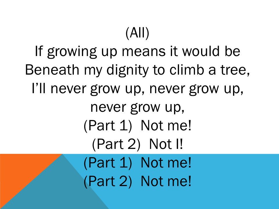 (All) If growing up means it would be Beneath my dignity to climb a tree, I'll never grow up, never grow up, never grow up, (Part 1) Not me.