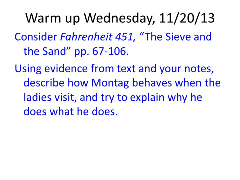 """Warm up Wednesday, 11/20/13 Consider Fahrenheit 451, """"The Sieve and the Sand"""" pp. 67-106. Using evidence from text and your notes, describe how Montag"""