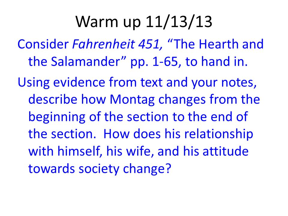 """Warm up 11/13/13 Consider Fahrenheit 451, """"The Hearth and the Salamander"""" pp. 1-65, to hand in. Using evidence from text and your notes, describe how"""