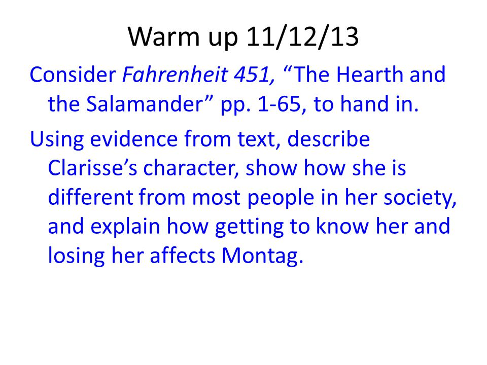 """Warm up 11/12/13 Consider Fahrenheit 451, """"The Hearth and the Salamander"""" pp. 1-65, to hand in. Using evidence from text, describe Clarisse's characte"""