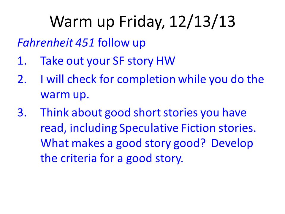 Warm up Friday, 12/13/13 Fahrenheit 451 follow up 1.Take out your SF story HW 2.I will check for completion while you do the warm up. 3.Think about go