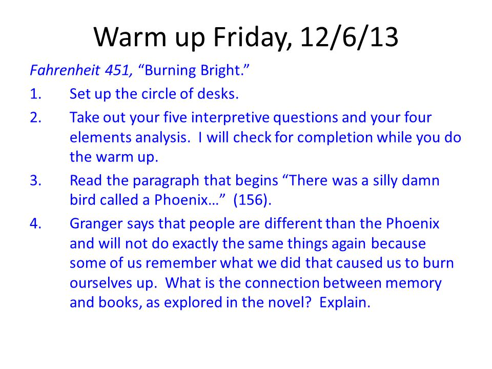 """Warm up Friday, 12/6/13 Fahrenheit 451, """"Burning Bright."""" 1.Set up the circle of desks. 2.Take out your five interpretive questions and your four elem"""
