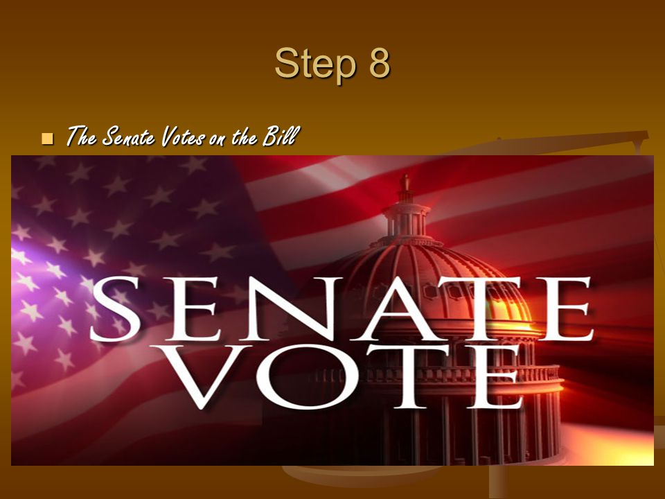 Step 8 The Senate Votes on the Bill The Senate Votes on the Bill
