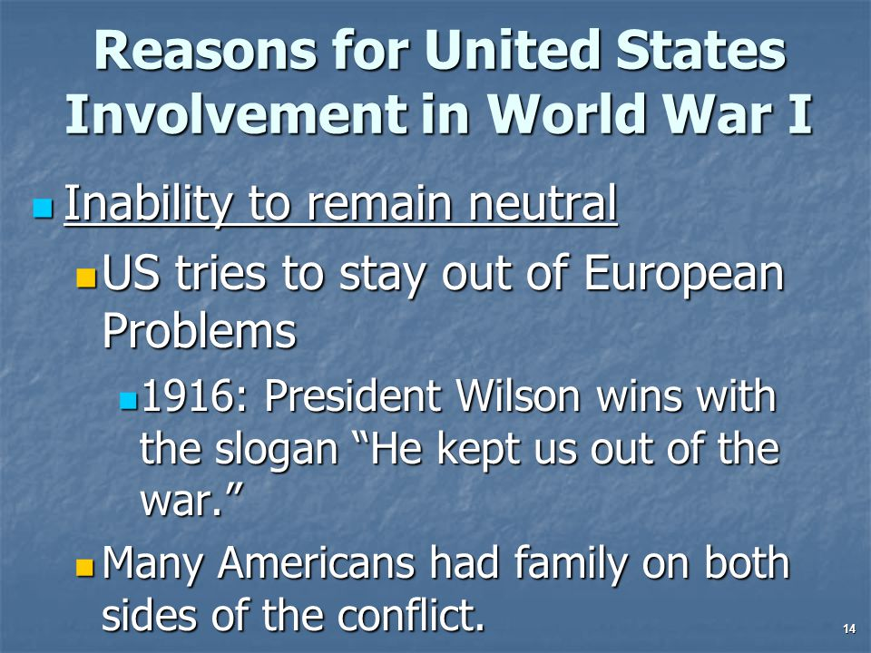 14 Reasons for United States Involvement in World War I Inability to remain neutral Inability to remain neutral US tries to stay out of European Problems US tries to stay out of European Problems 1916: President Wilson wins with the slogan He kept us out of the war. 1916: President Wilson wins with the slogan He kept us out of the war. Many Americans had family on both sides of the conflict.