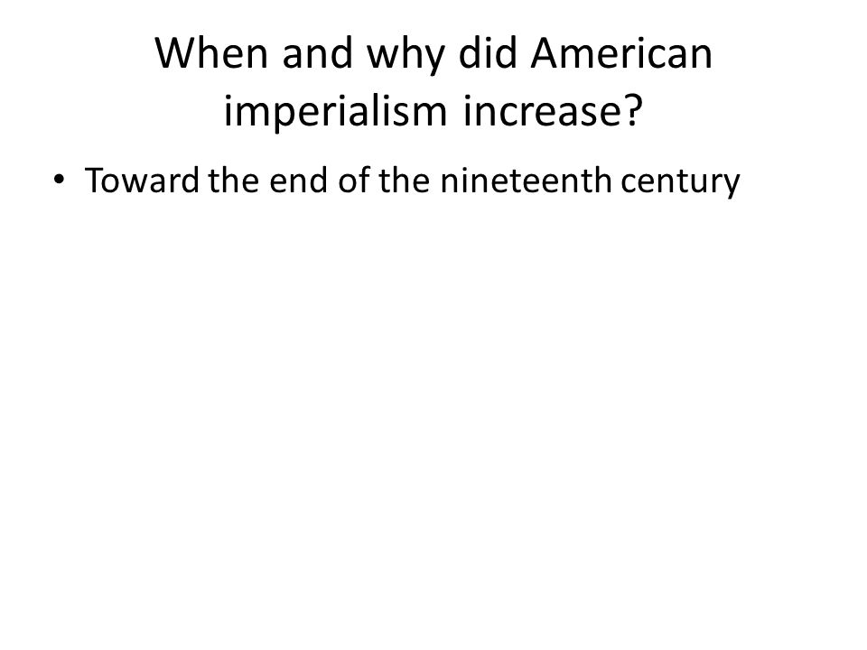 When and why did American imperialism increase? Toward the end of the nineteenth century