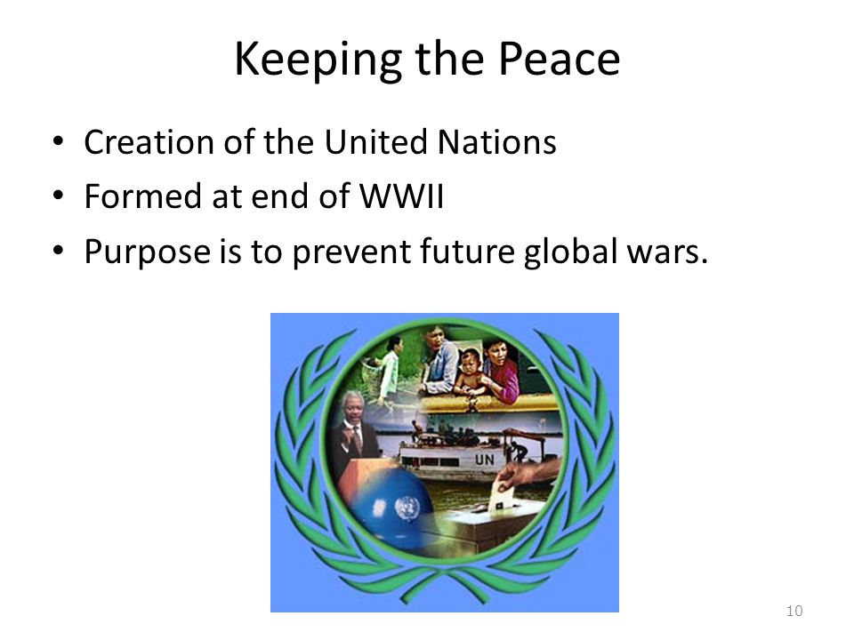Keeping the Peace Creation of the United Nations Formed at end of WWII Purpose is to prevent future global wars.